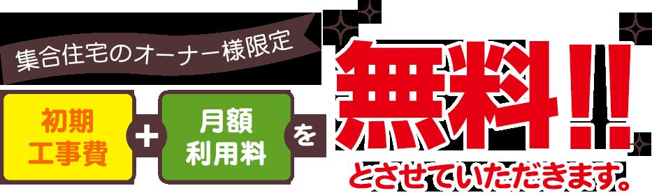 集合住宅のオーナー様限定 初期工事費+月額利用料を無料とさせていただきます。